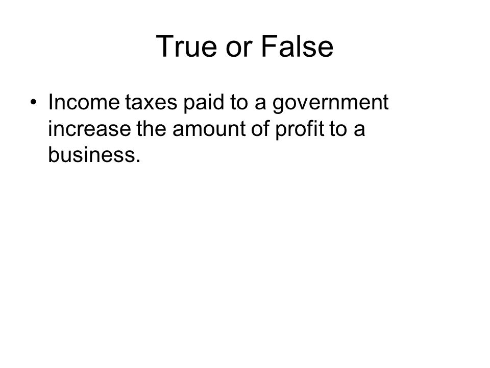 True or False Income taxes paid to a government increase the amount of profit to a business.