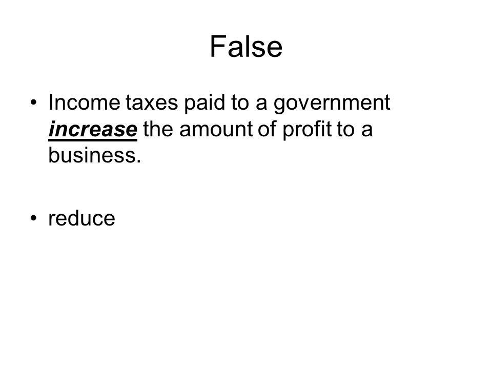 False Income taxes paid to a government increase the amount of profit to a business. reduce