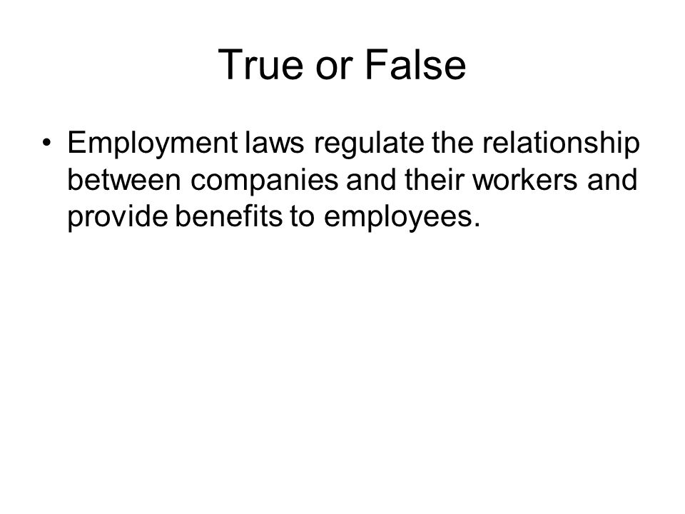 True or False Employment laws regulate the relationship between companies and their workers and provide benefits to employees.