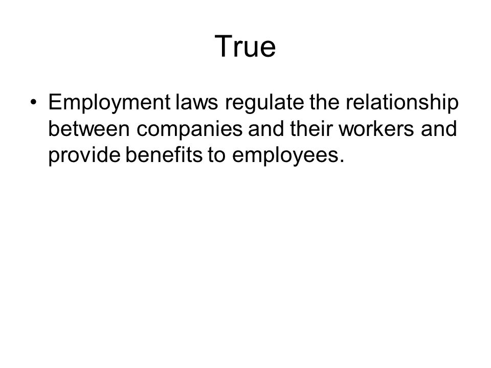True Employment laws regulate the relationship between companies and their workers and provide benefits to employees.