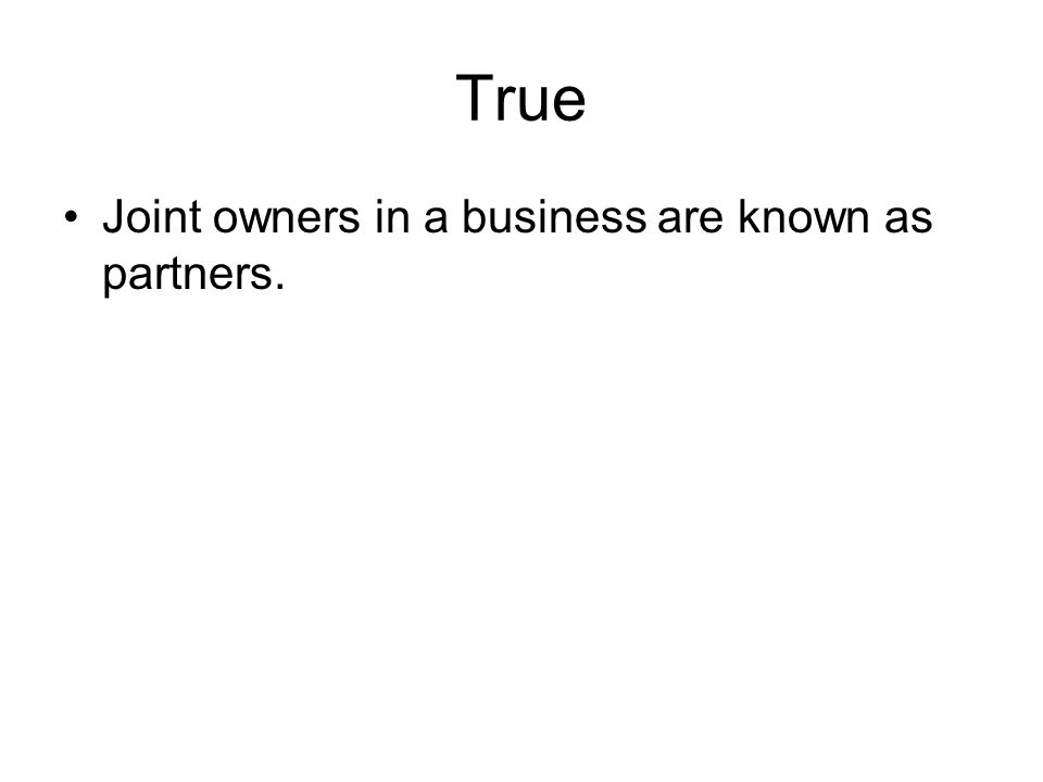 True Joint owners in a business are known as partners.