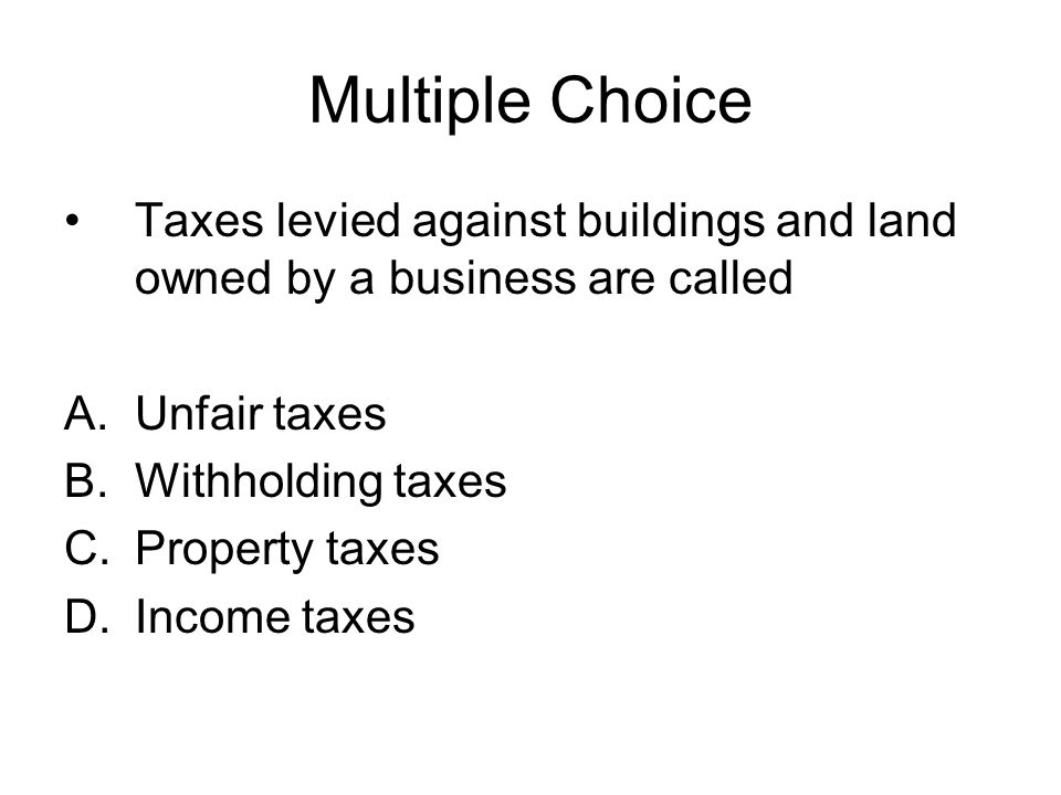 Multiple Choice Taxes levied against buildings and land owned by a business are called. Unfair taxes.