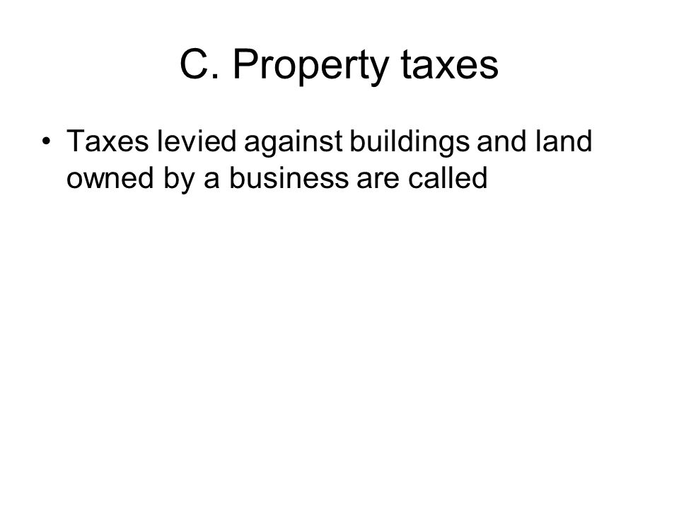 C. Property taxes Taxes levied against buildings and land owned by a business are called