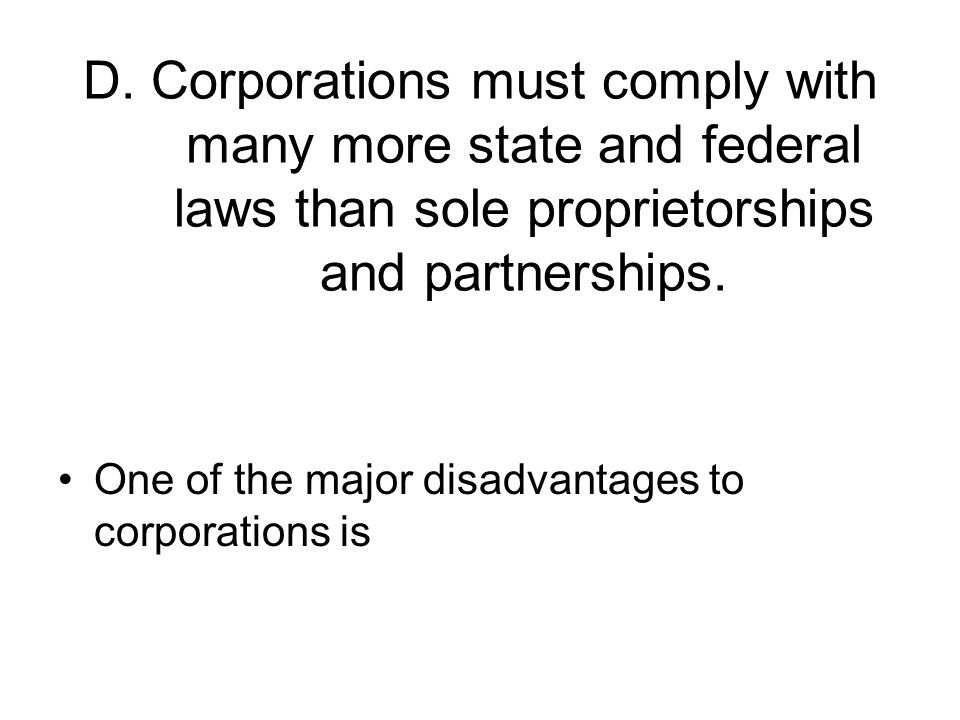 D. Corporations must comply with many more state and federal laws than sole proprietorships and partnerships.