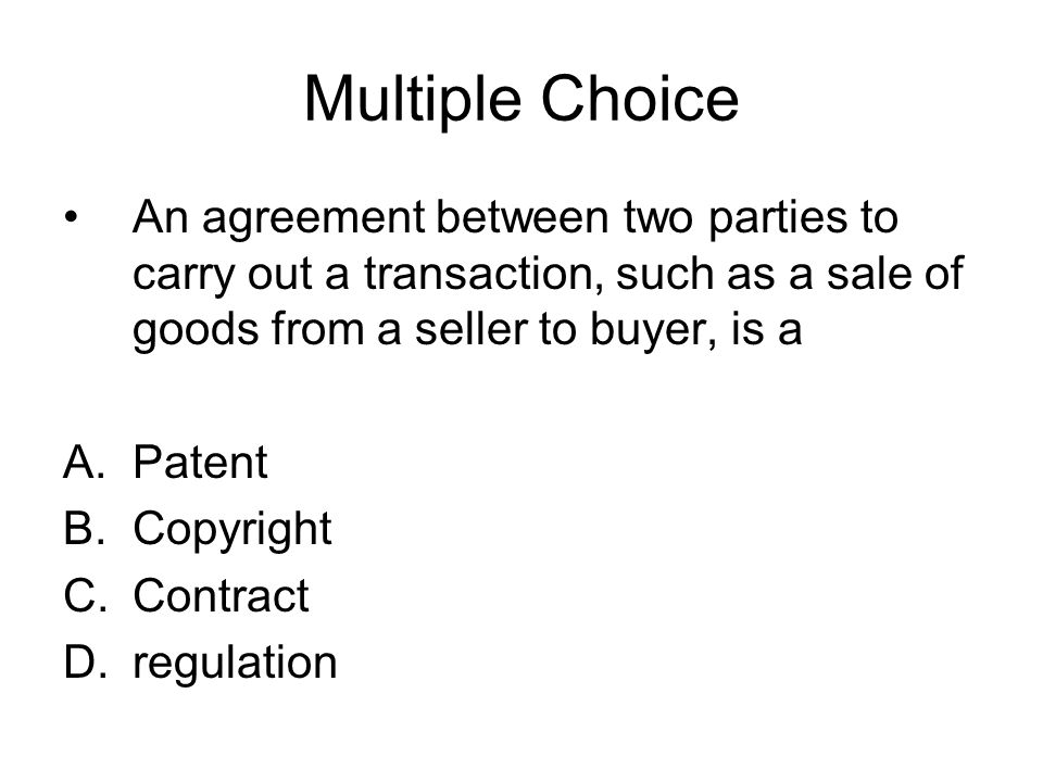 Multiple Choice An agreement between two parties to carry out a transaction, such as a sale of goods from a seller to buyer, is a.