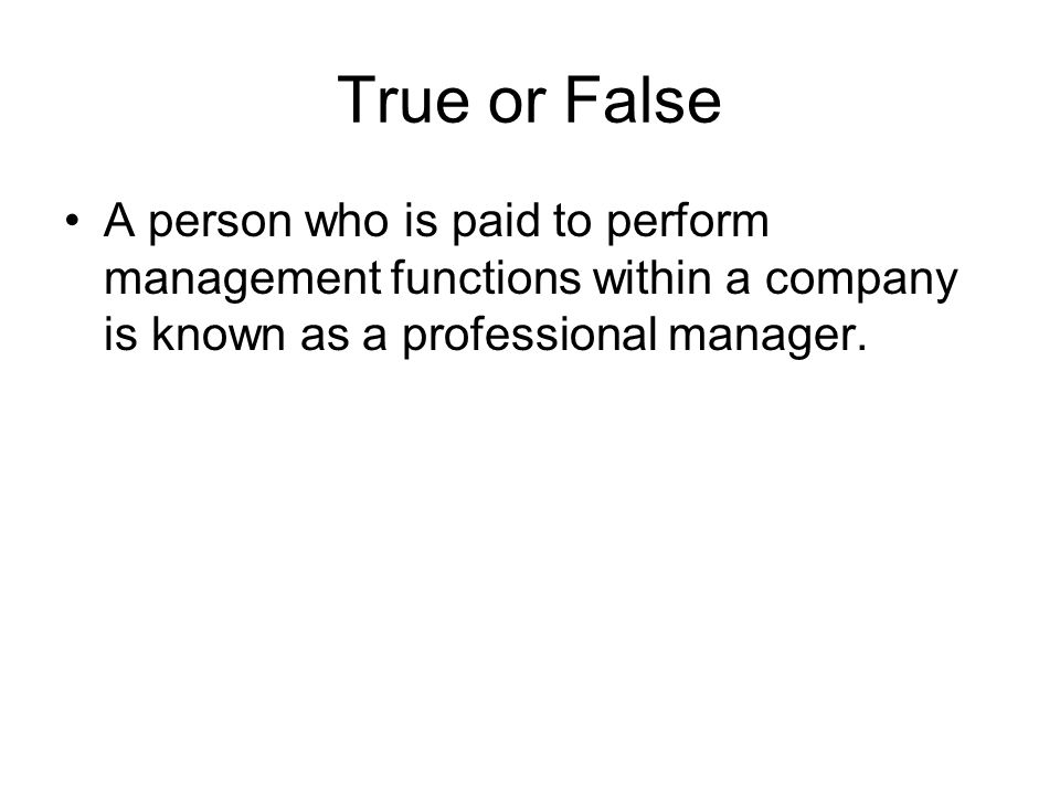 True or False A person who is paid to perform management functions within a company is known as a professional manager.