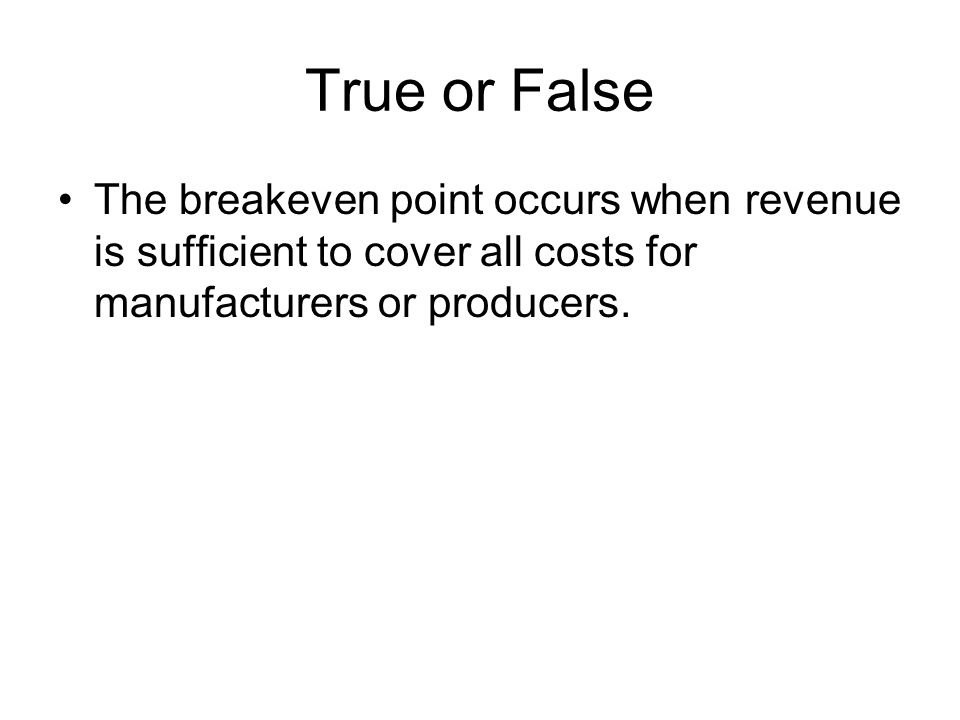True or False The breakeven point occurs when revenue is sufficient to cover all costs for manufacturers or producers.