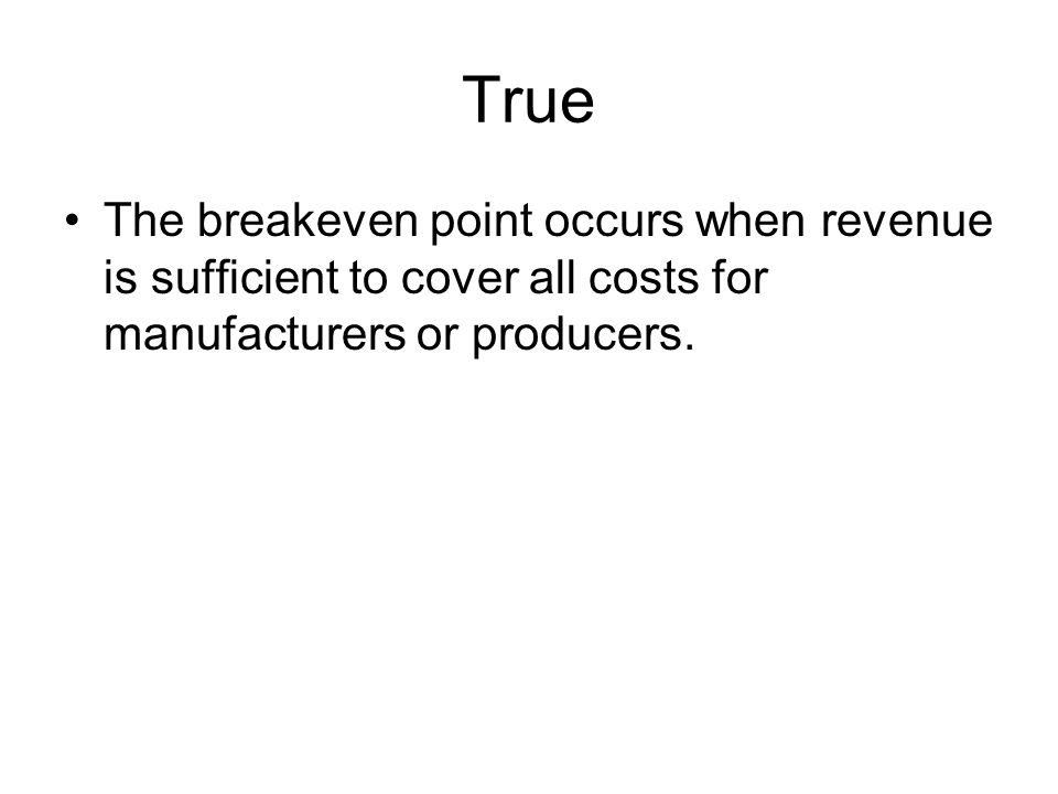 True The breakeven point occurs when revenue is sufficient to cover all costs for manufacturers or producers.