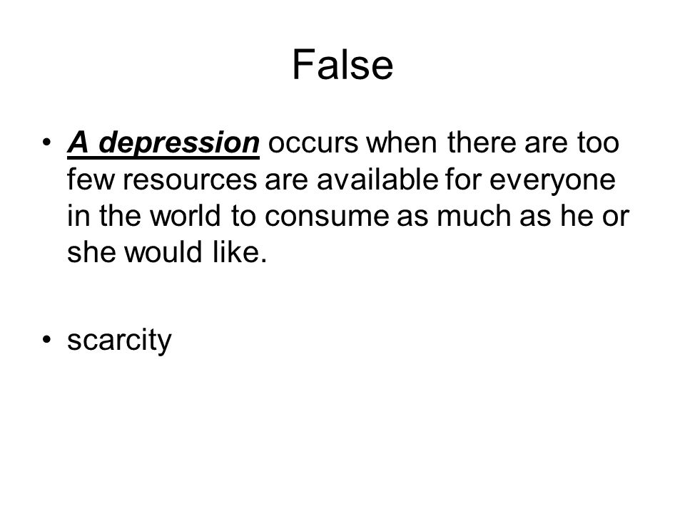 False A depression occurs when there are too few resources are available for everyone in the world to consume as much as he or she would like.