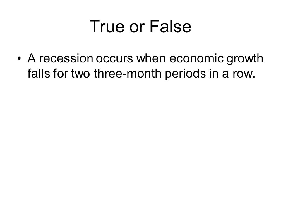True or False A recession occurs when economic growth falls for two three-month periods in a row.