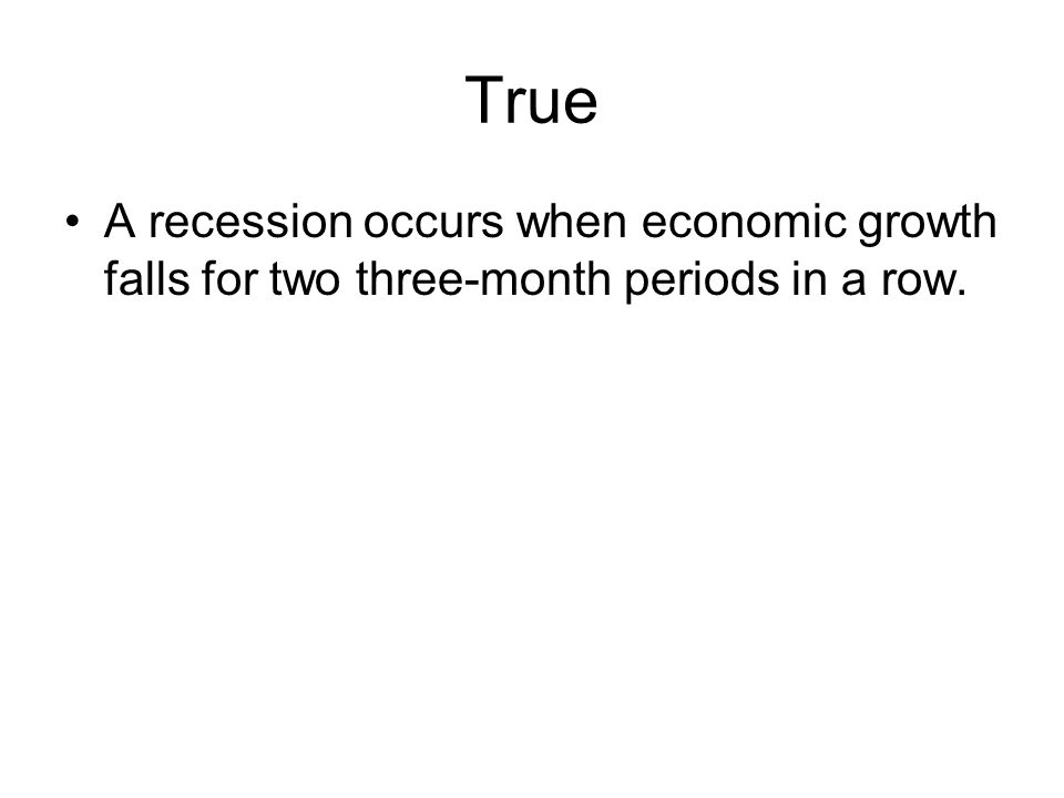 True A recession occurs when economic growth falls for two three-month periods in a row.