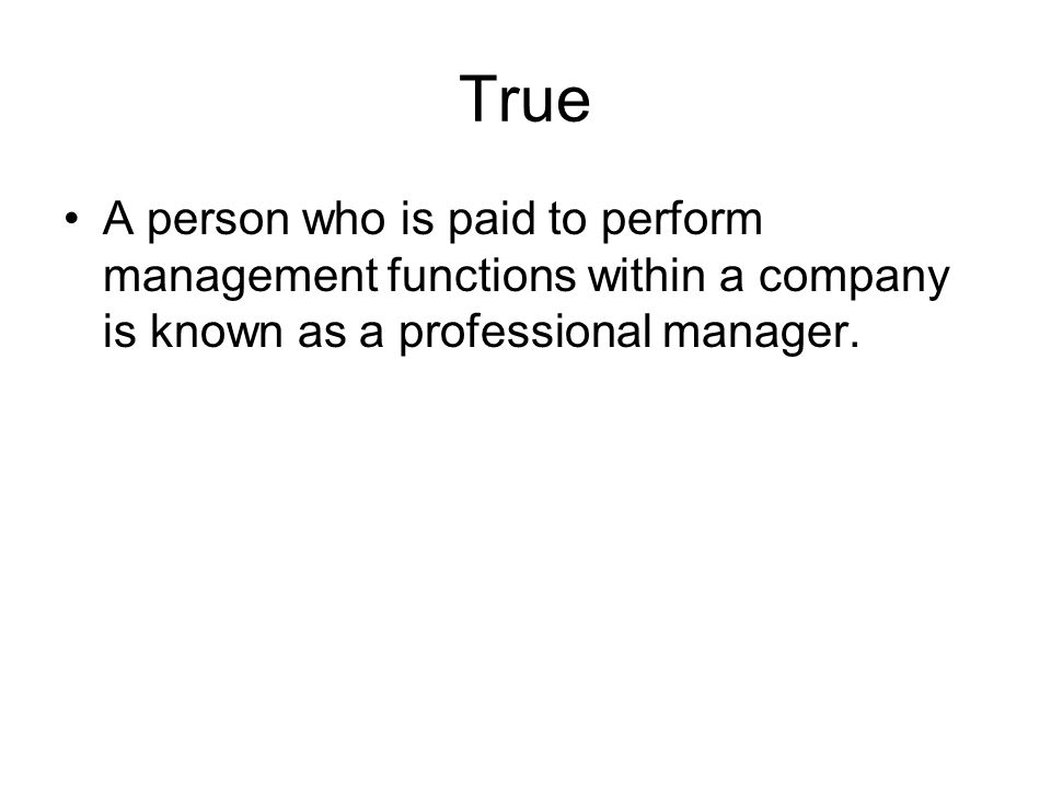 True A person who is paid to perform management functions within a company is known as a professional manager.
