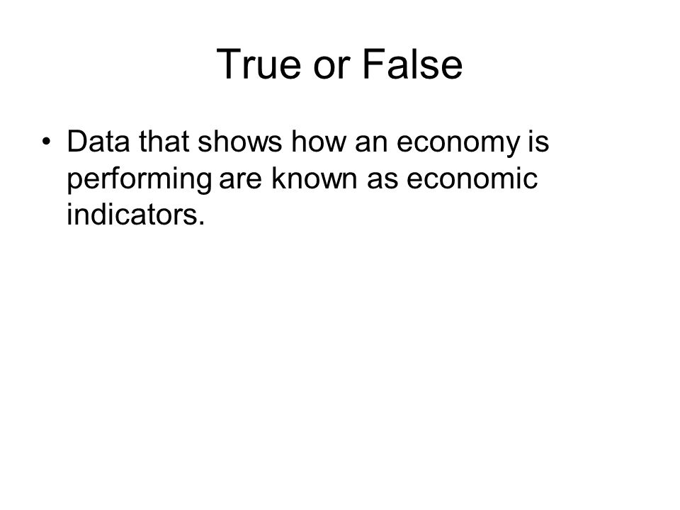 True or False Data that shows how an economy is performing are known as economic indicators.