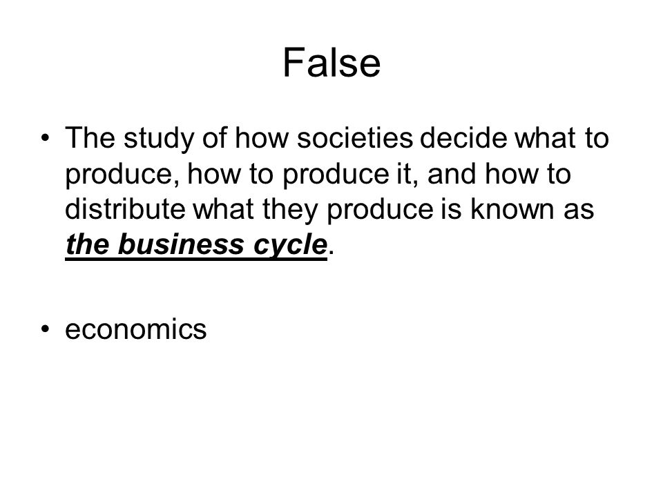 False The study of how societies decide what to produce, how to produce it, and how to distribute what they produce is known as the business cycle.