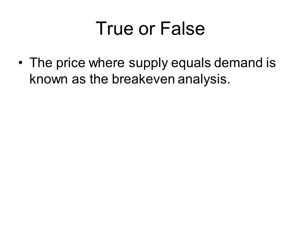 True or False The price where supply equals demand is known as the breakeven analysis.