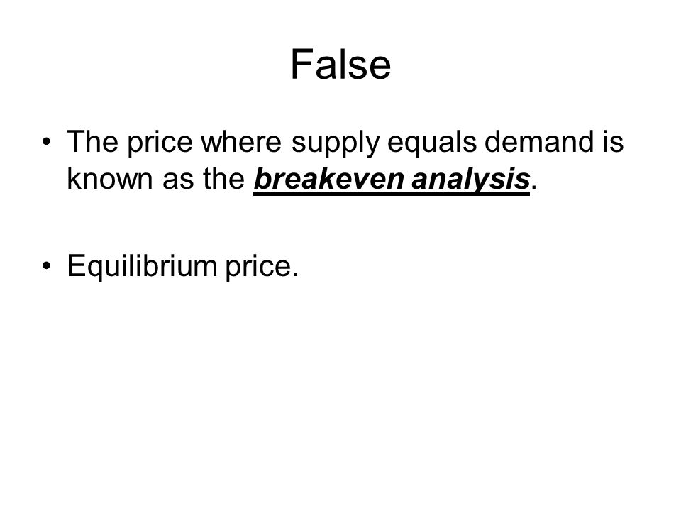 False The price where supply equals demand is known as the breakeven analysis. Equilibrium price.