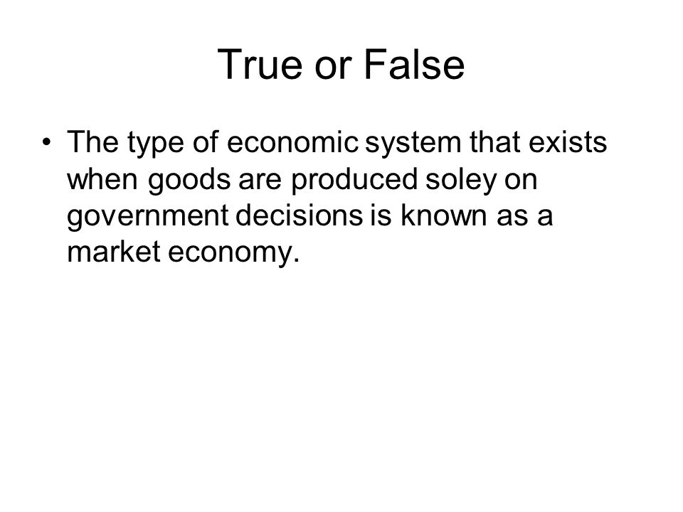 True or False The type of economic system that exists when goods are produced soley on government decisions is known as a market economy.