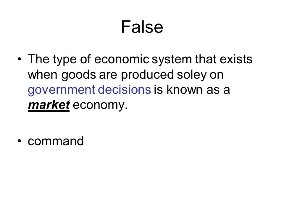 False The type of economic system that exists when goods are produced soley on government decisions is known as a market economy.