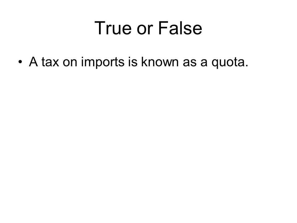 True or False A tax on imports is known as a quota.