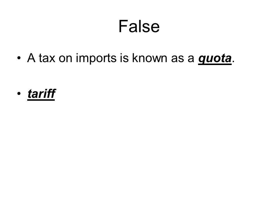 False A tax on imports is known as a quota. tariff