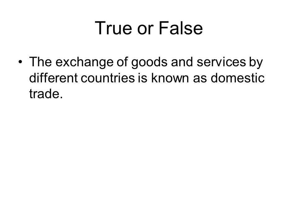 True or False The exchange of goods and services by different countries is known as domestic trade.