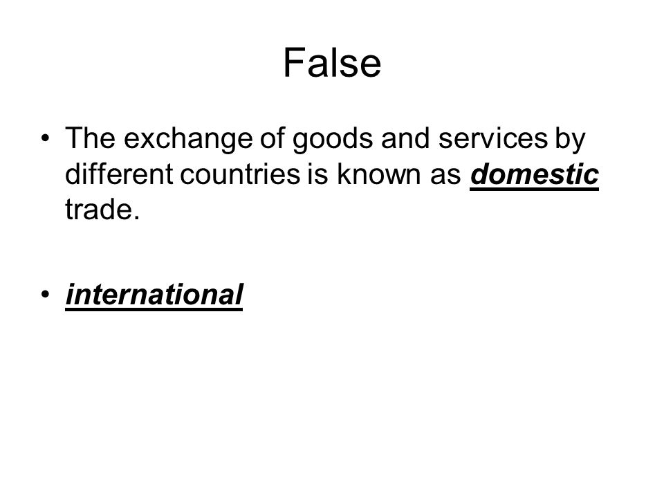 False The exchange of goods and services by different countries is known as domestic trade.