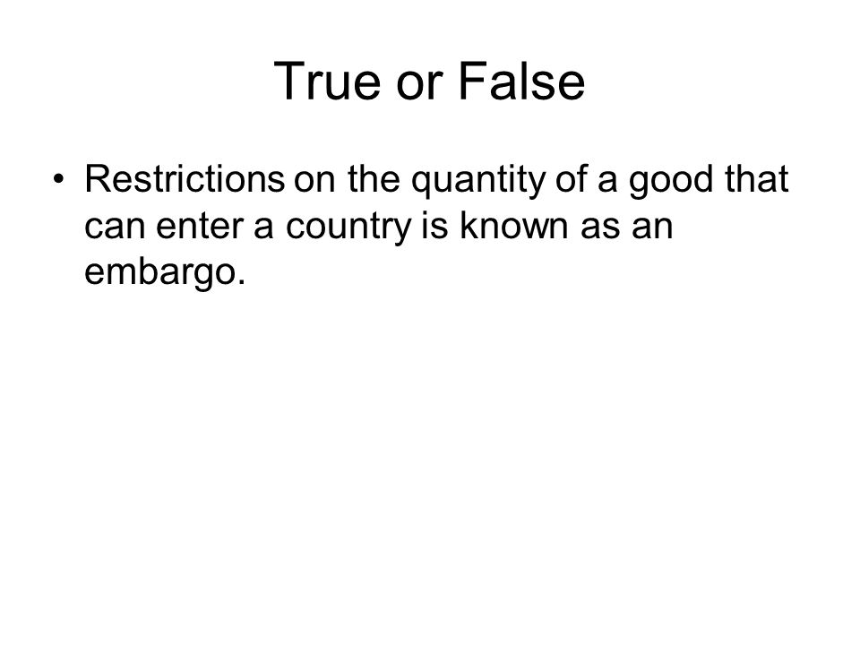 True or False Restrictions on the quantity of a good that can enter a country is known as an embargo.