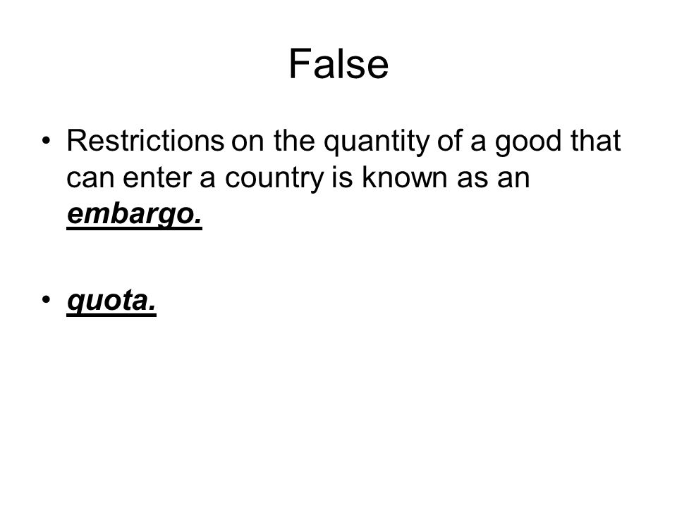 False Restrictions on the quantity of a good that can enter a country is known as an embargo.