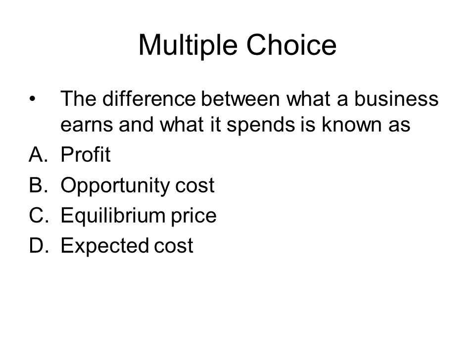 Multiple Choice The difference between what a business earns and what it spends is known as. Profit.
