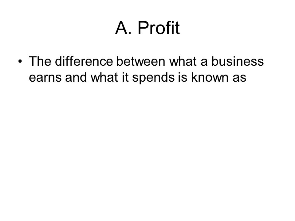 A. Profit The difference between what a business earns and what it spends is known as