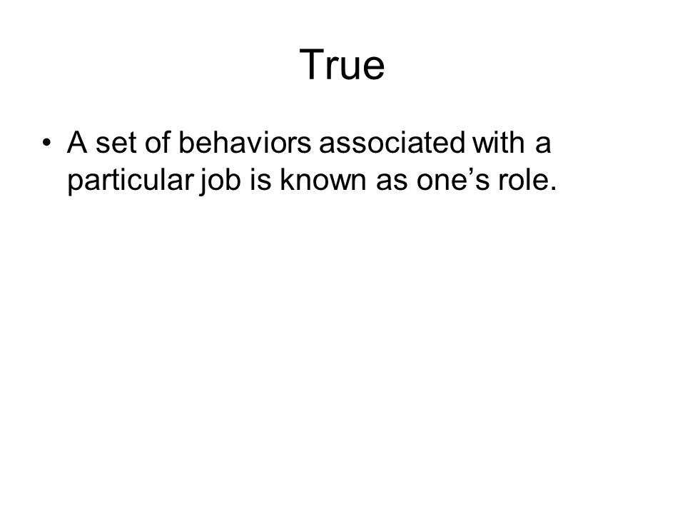 True A set of behaviors associated with a particular job is known as one's role.