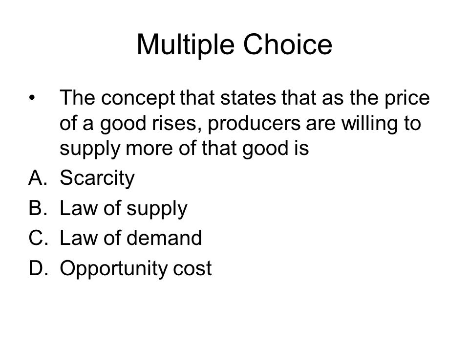 Multiple Choice The concept that states that as the price of a good rises, producers are willing to supply more of that good is.