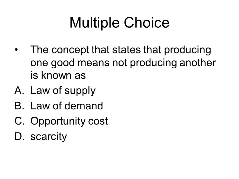 Multiple Choice The concept that states that producing one good means not producing another is known as.