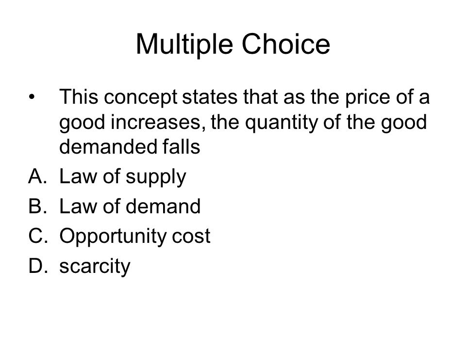 Multiple Choice This concept states that as the price of a good increases, the quantity of the good demanded falls.