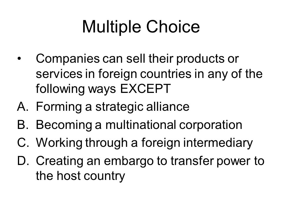 Multiple Choice Companies can sell their products or services in foreign countries in any of the following ways EXCEPT.