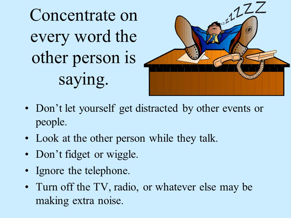 Concentrate on every word the other person is saying.