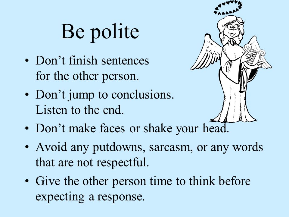 Be polite Don't finish sentences for the other person.