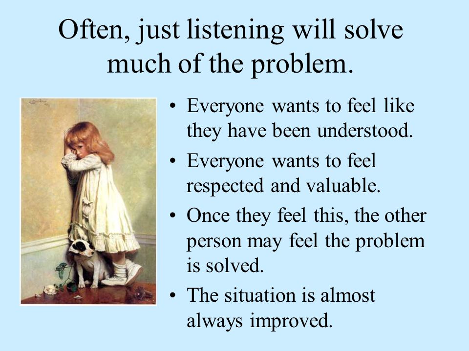Often, just listening will solve much of the problem.