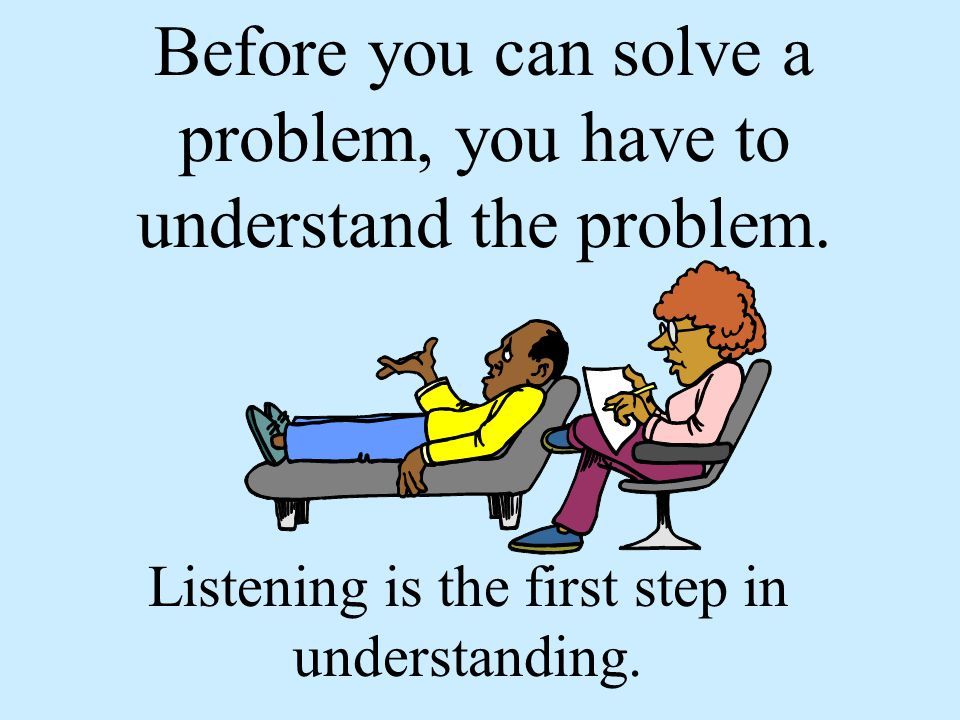 Before you can solve a problem, you have to understand the problem.