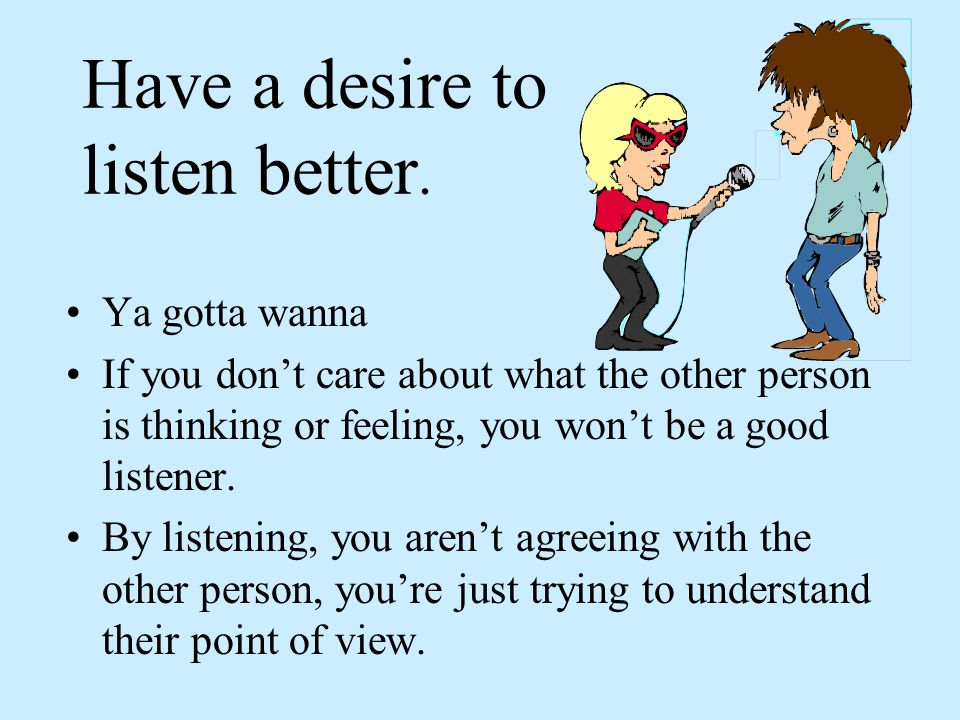 Have a desire to listen better.