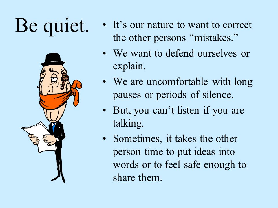 Be quiet. It's our nature to want to correct the other persons mistakes. We want to defend ourselves or explain.