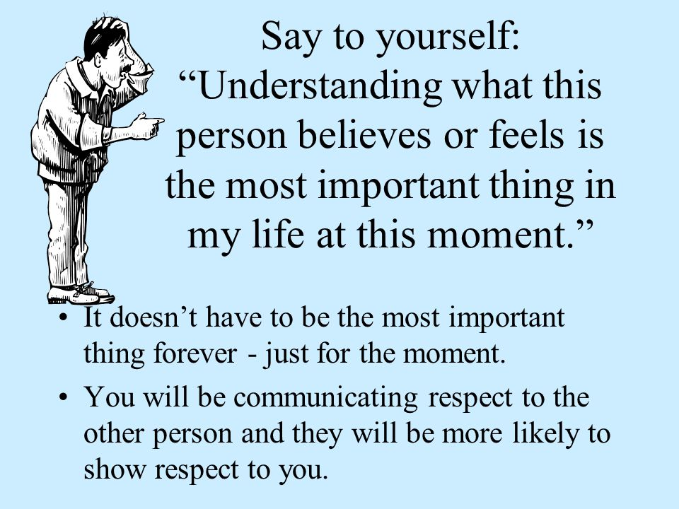 Say to yourself: Understanding what this person believes or feels is the most important thing in my life at this moment.