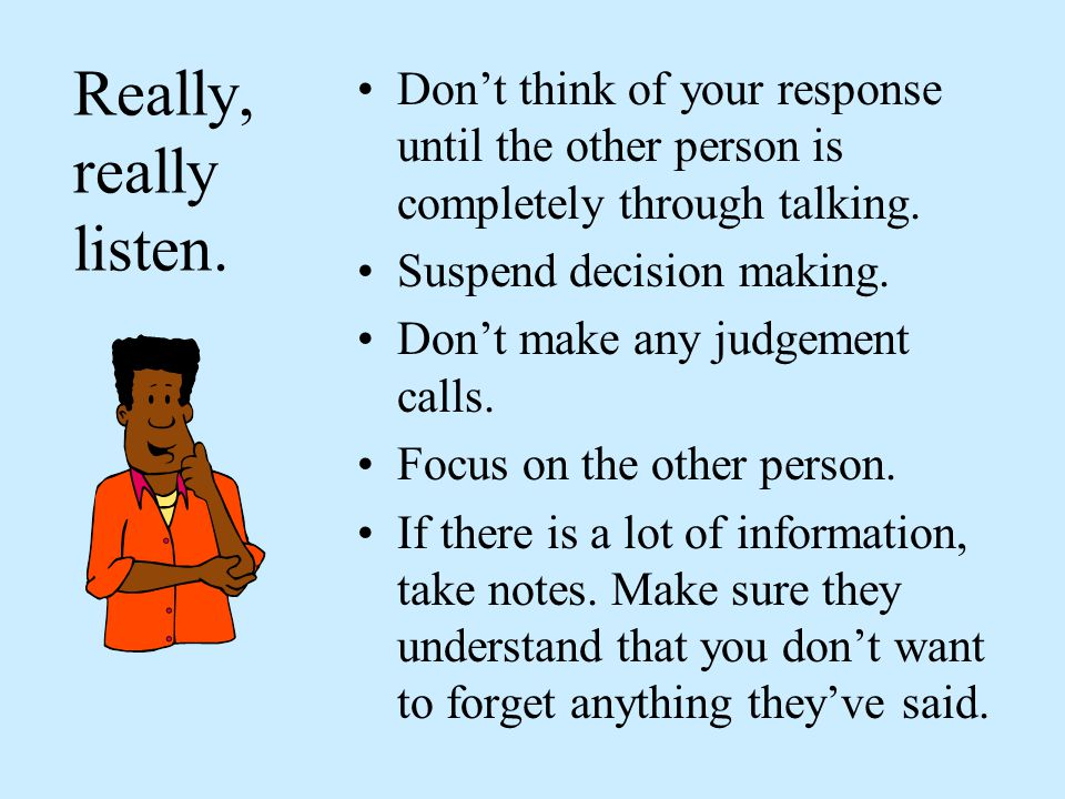 Really, really listen. Don't think of your response until the other person is completely through talking.