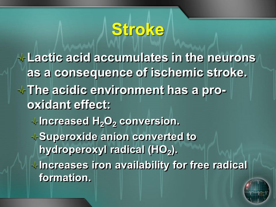 Stroke Lactic acid accumulates in the neurons as a consequence of ischemic stroke. The acidic environment has a pro-oxidant effect: