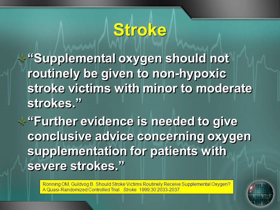 Stroke Supplemental oxygen should not routinely be given to non-hypoxic stroke victims with minor to moderate strokes.