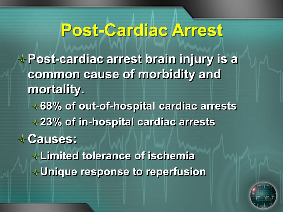 Post-Cardiac Arrest Post-cardiac arrest brain injury is a common cause of morbidity and mortality. 68% of out-of-hospital cardiac arrests.