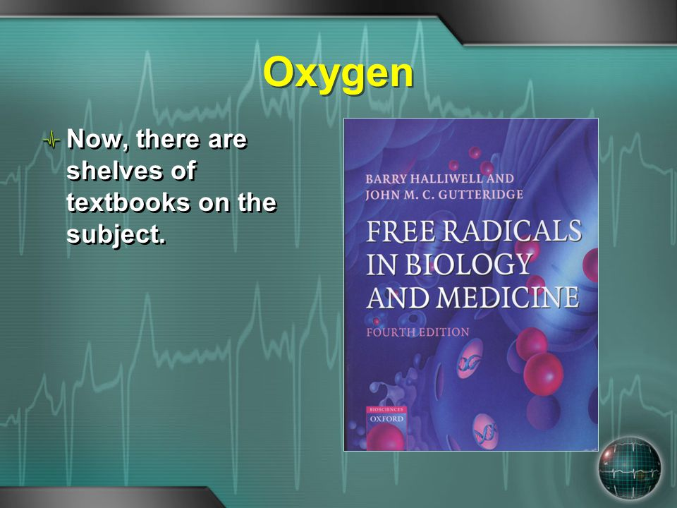 Oxygen Now, there are shelves of textbooks on the subject.