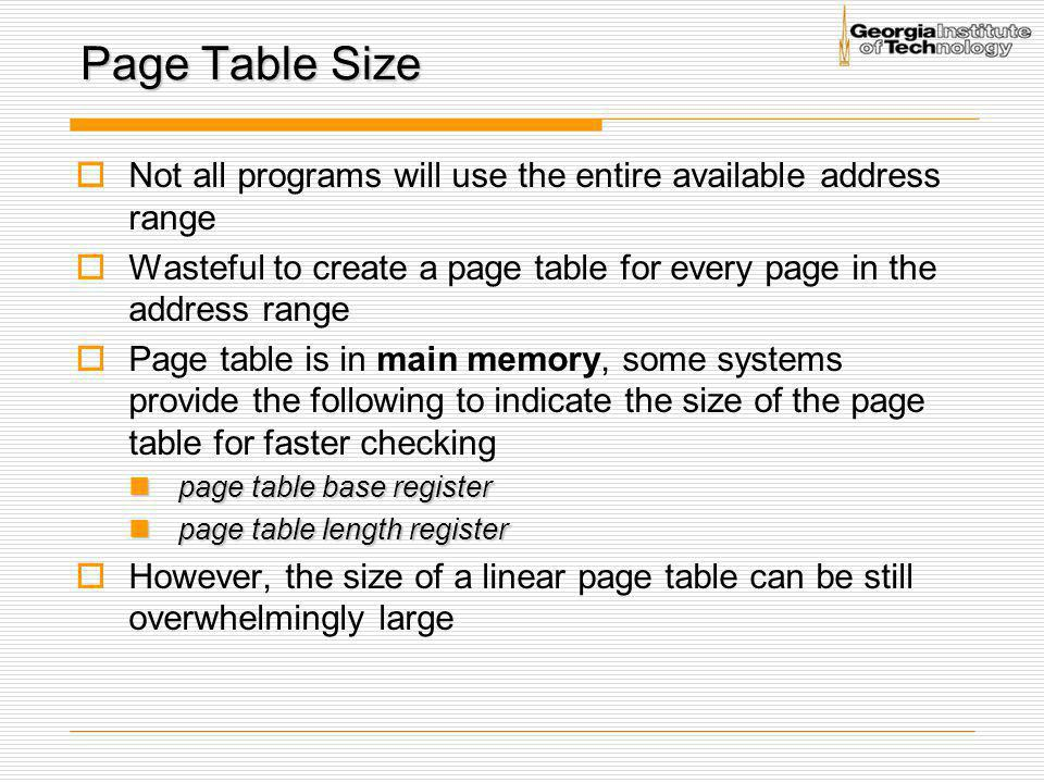 Page Table Size Not all programs will use the entire available address range. Wasteful to create a page table for every page in the address range.