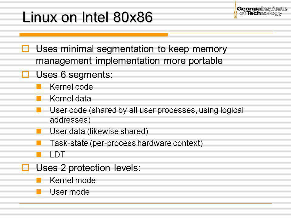 Linux on Intel 80x86 Uses minimal segmentation to keep memory management implementation more portable.