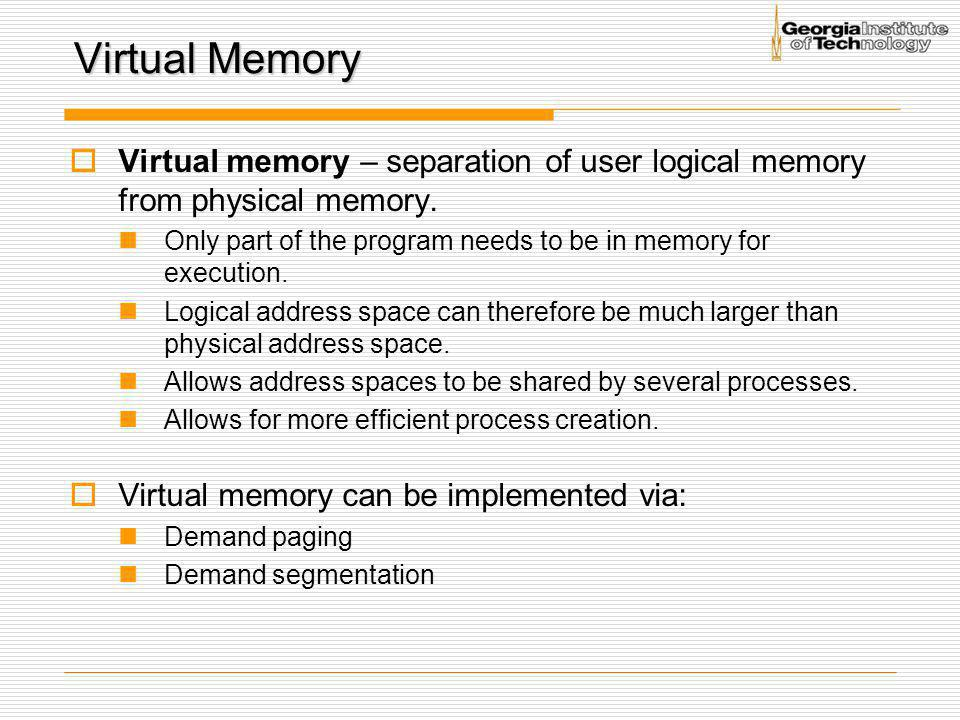 Virtual Memory Virtual memory – separation of user logical memory from physical memory.